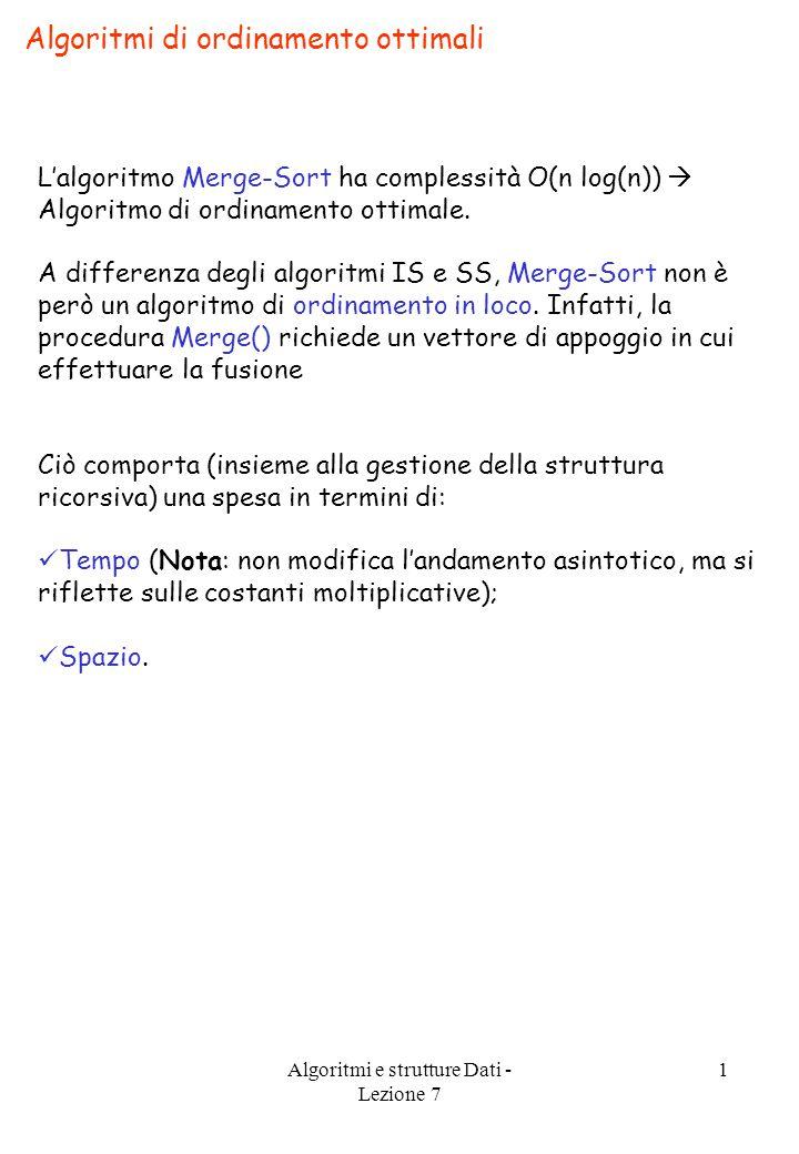 Algoritmi e strutture Dati - Lezione 7 1 Algoritmi di ordinamento ottimali L'algoritmo Merge-Sort ha complessità O(n log(n))  Algoritmo di ordinamento ottimale.
