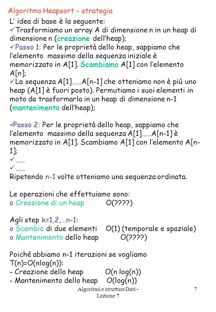 Algoritmi e strutture Dati - Lezione 7 7 L' idea di base è la seguente: Trasformiamo un array A di dimensione n in un heap di dimensione n (creazione dell'heap); Passo 1: Per le proprietà dello heap, sappiamo che l'elemento massimo della sequenza iniziale è memorizzato in A[1].
