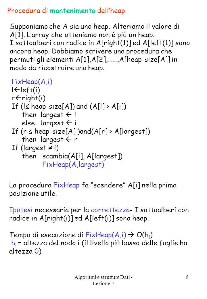 Algoritmi e strutture Dati - Lezione 7 8 Procedura di mantenimento dell'heap Supponiamo che A sia uno heap.