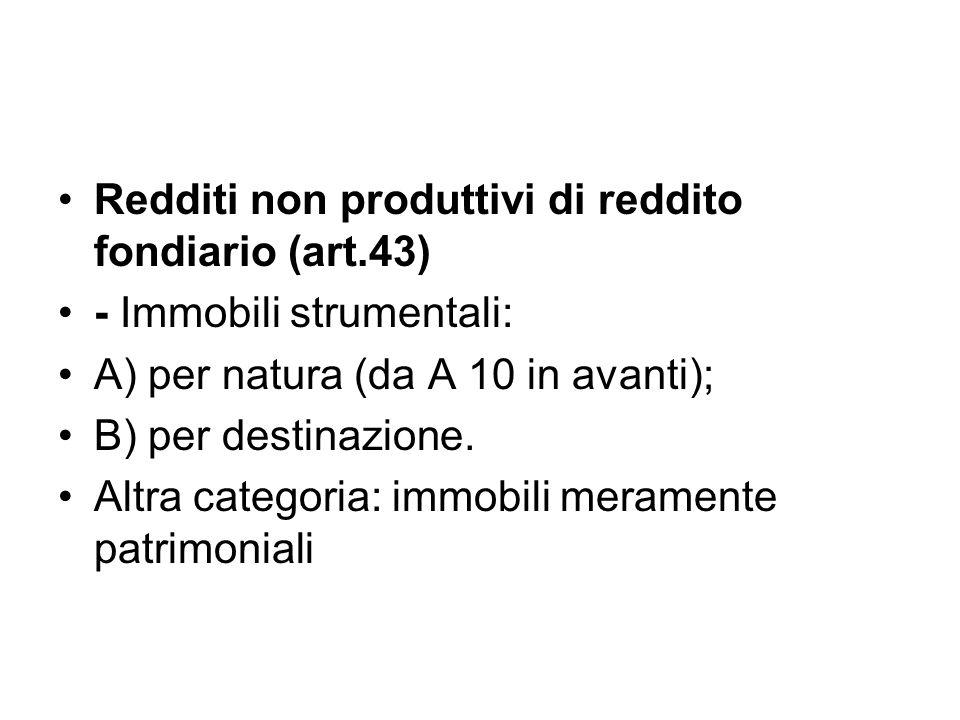 Redditi non produttivi di reddito fondiario (art.43) - Immobili strumentali: A) per natura (da A 10 in avanti); B) per destinazione.