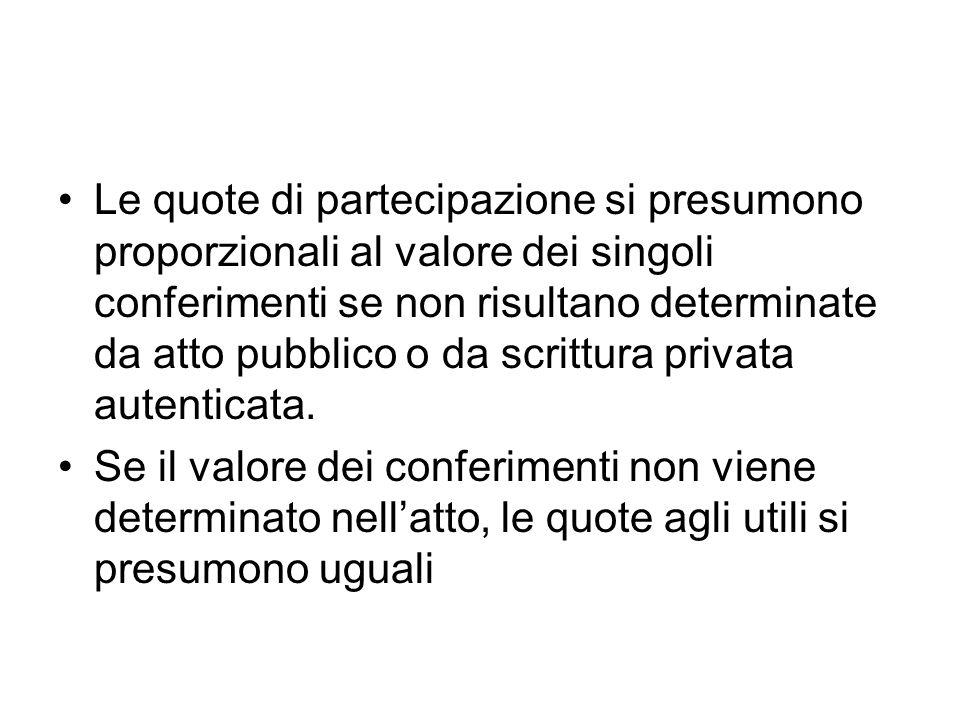Le quote di partecipazione si presumono proporzionali al valore dei singoli conferimenti se non risultano determinate da atto pubblico o da scrittura privata autenticata.
