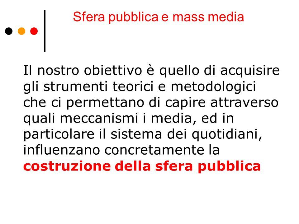 Sfera pubblica e mass media Il nostro obiettivo è quello di acquisire gli strumenti teorici e metodologici che ci permettano di capire attraverso qual