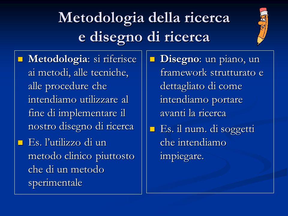 Metodologia della ricerca e disegno di ricerca Metodologia: si riferisce ai metodi, alle tecniche, alle procedure che intendiamo utilizzare al fine di