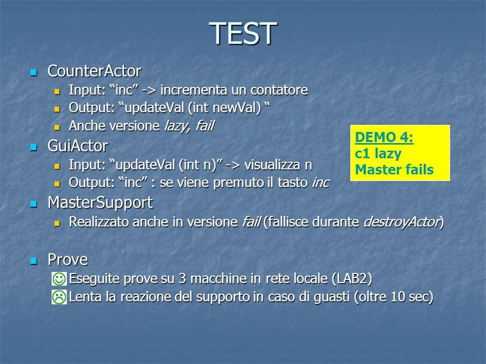 CounterActor CounterActor Input: inc -> incrementa un contatore Input: inc -> incrementa un contatore Output: updateVal (int newVal) Output: updateVal (int newVal) Anche versione lazy, fail Anche versione lazy, fail GuiActor GuiActor Input: updateVal (int n) -> visualizza n Input: updateVal (int n) -> visualizza n Output: inc : se viene premuto il tasto inc Output: inc : se viene premuto il tasto inc MasterSupport MasterSupport Realizzato anche in versione fail (fallisce durante destroyActor) Realizzato anche in versione fail (fallisce durante destroyActor) Prove Prove Eseguite prove su 3 macchine in rete locale (LAB2) Lenta la reazione del supporto in caso di guasti (oltre 10 sec) Lenta la reazione del supporto in caso di guasti (oltre 10 sec) TEST DEMO 4: c1 lazy Master fails