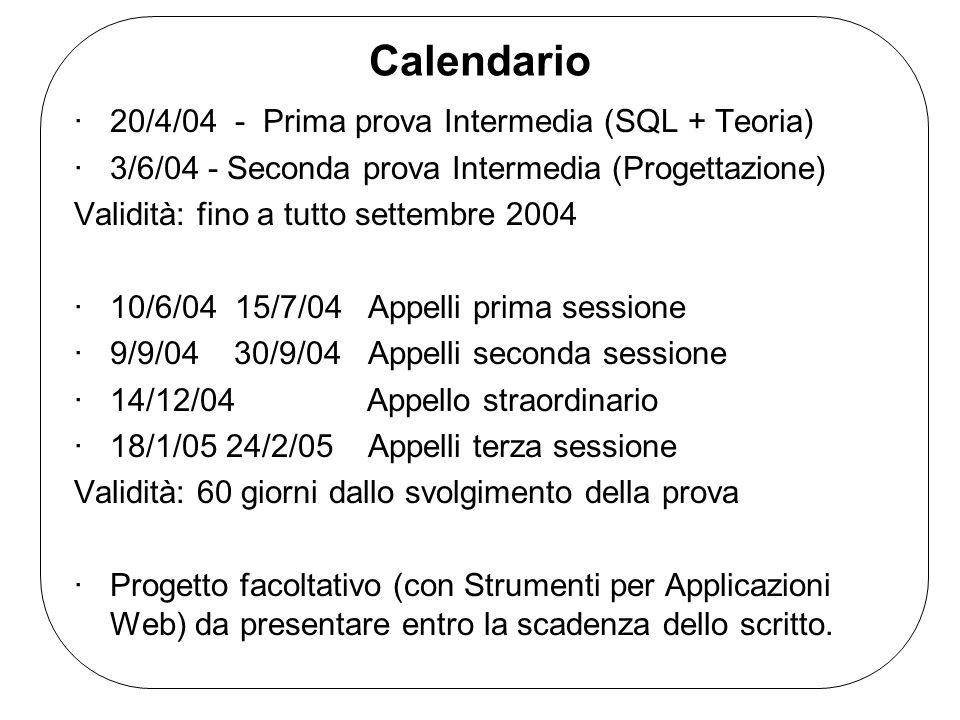 Calendario ·20/4/04 - Prima prova Intermedia (SQL + Teoria) ·3/6/04 - Seconda prova Intermedia (Progettazione) Validità: fino a tutto settembre 2004 ·10/6/04 15/7/04 Appelli prima sessione ·9/9/04 30/9/04 Appelli seconda sessione ·14/12/04 Appello straordinario ·18/1/05 24/2/05 Appelli terza sessione Validità: 60 giorni dallo svolgimento della prova ·Progetto facoltativo (con Strumenti per Applicazioni Web) da presentare entro la scadenza dello scritto.