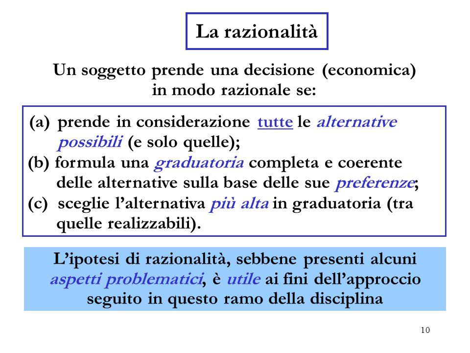10 La razionalità Un soggetto prende una decisione (economica) in modo razionale se: (b) formula una graduatoria completa e coerente delle alternative sulla base delle sue preferenze; (c) sceglie l'alternativa più alta in graduatoria (tra quelle realizzabili).