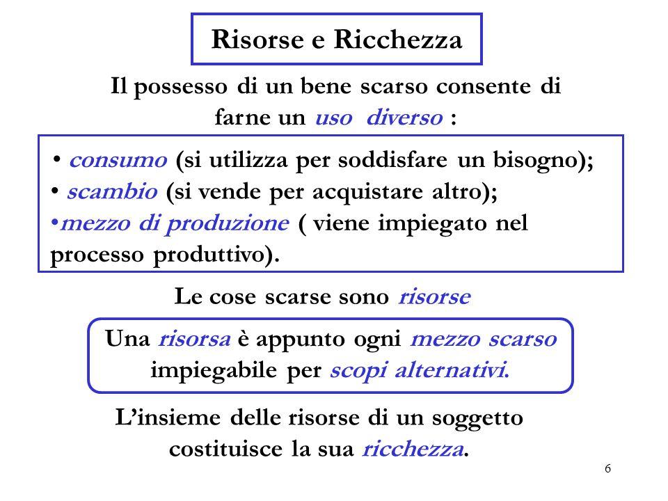 6 Risorse e Ricchezza Il possesso di un bene scarso consente di farne un uso diverso : consumo (si utilizza per soddisfare un bisogno); scambio (si vende per acquistare altro); mezzo di produzione ( viene impiegato nel processo produttivo).