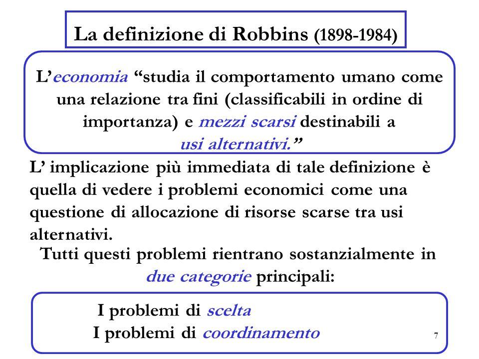 7 La definizione di Robbins (1898-1984) L'economia studia il comportamento umano come una relazione tra fini (classificabili in ordine di importanza) e mezzi scarsi destinabili a usi alternativi. L' implicazione più immediata di tale definizione è quella di vedere i problemi economici come una questione di allocazione di risorse scarse tra usi alternativi.