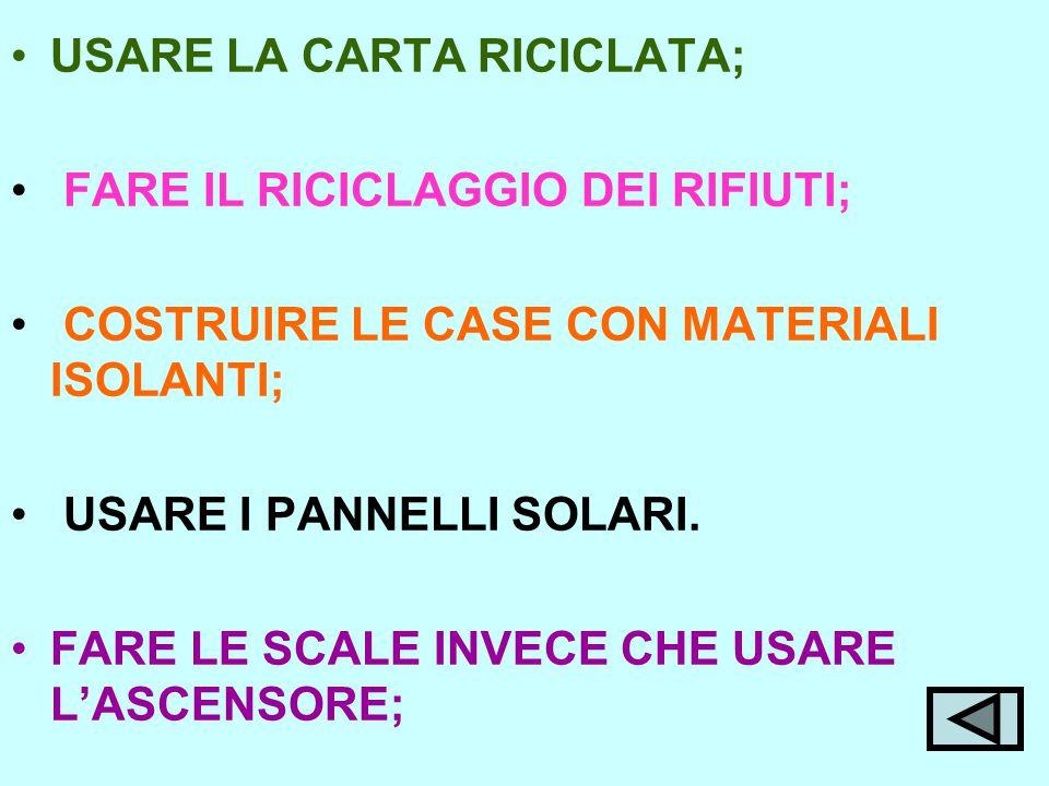 USARE LA CARTA RICICLATA; FARE IL RICICLAGGIO DEI RIFIUTI; COSTRUIRE LE CASE CON MATERIALI ISOLANTI; USARE I PANNELLI SOLARI.