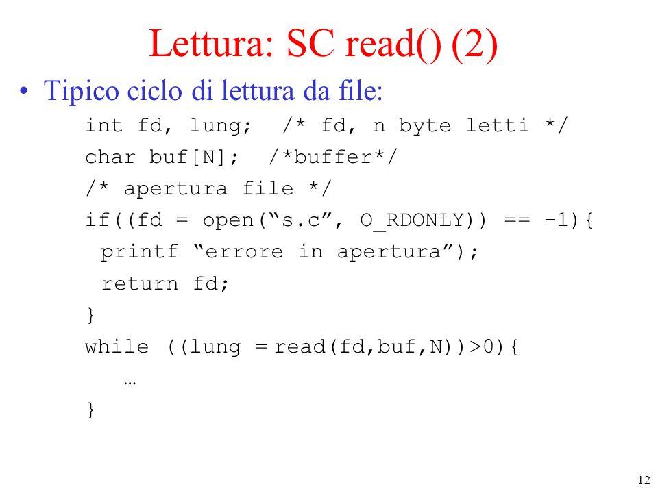 12 Lettura: SC read() (2) Tipico ciclo di lettura da file: int fd, lung; /* fd, n byte letti */ char buf[N]; /*buffer*/ /* apertura file */ if((fd = open( s.c , O_RDONLY)) == -1){ printf errore in apertura ); return fd; } while ((lung = read(fd,buf,N))>0){ … }