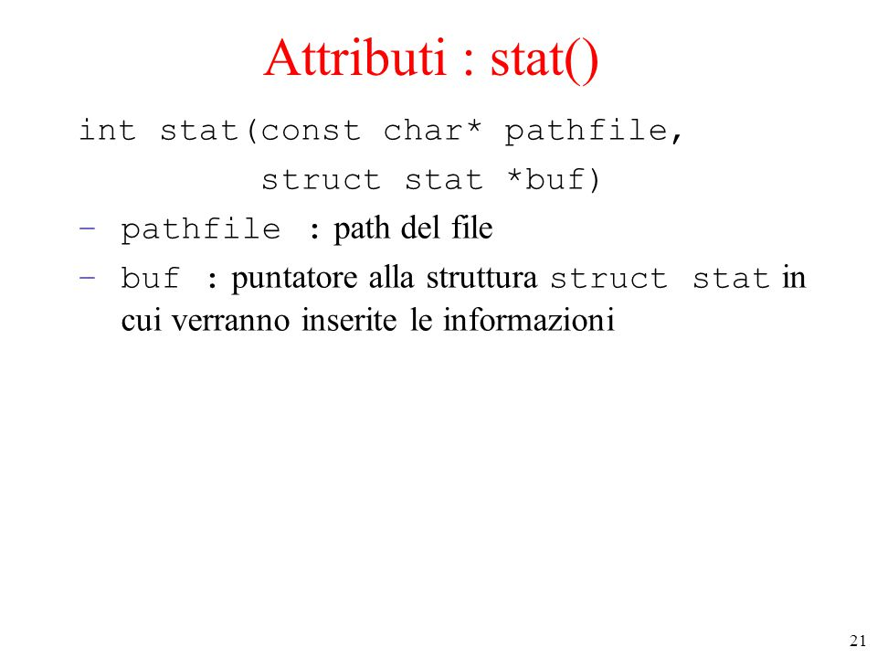 21 Attributi : stat() int stat(const char* pathfile, struct stat *buf) –pathfile : path del file –buf : puntatore alla struttura struct stat in cui ve