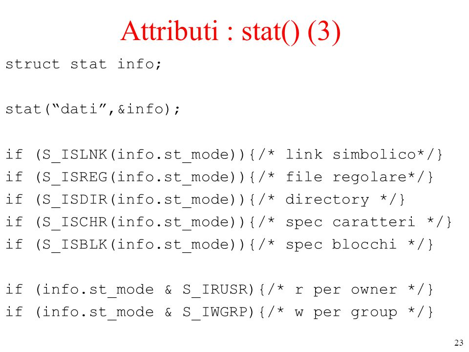 23 Attributi : stat() (3) struct stat info; stat( dati ,&info); if (S_ISLNK(info.st_mode)){/* link simbolico*/} if (S_ISREG(info.st_mode)){/* file regolare*/} if (S_ISDIR(info.st_mode)){/* directory */} if (S_ISCHR(info.st_mode)){/* spec caratteri */} if (S_ISBLK(info.st_mode)){/* spec blocchi */} if (info.st_mode & S_IRUSR){/* r per owner */} if (info.st_mode & S_IWGRP){/* w per group */}