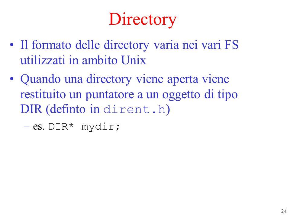 24 Directory Il formato delle directory varia nei vari FS utilizzati in ambito Unix Quando una directory viene aperta viene restituito un puntatore a un oggetto di tipo DIR (definto in dirent.h ) –es.