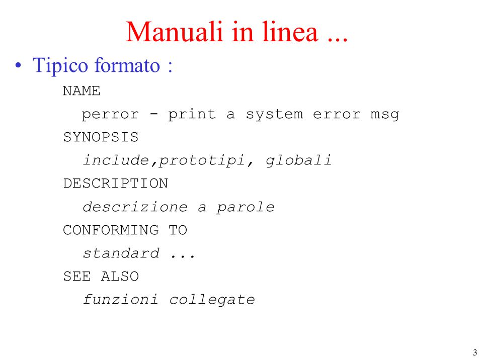 3 Manuali in linea... Tipico formato : NAME perror - print a system error msg SYNOPSIS include,prototipi, globali DESCRIPTION descrizione a parole CON