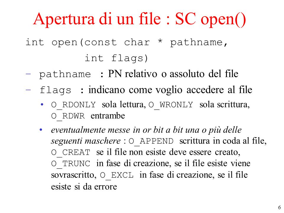6 Apertura di un file : SC open() int open(const char * pathname, int flags) –pathname : PN relativo o assoluto del file –flags : indicano come voglio