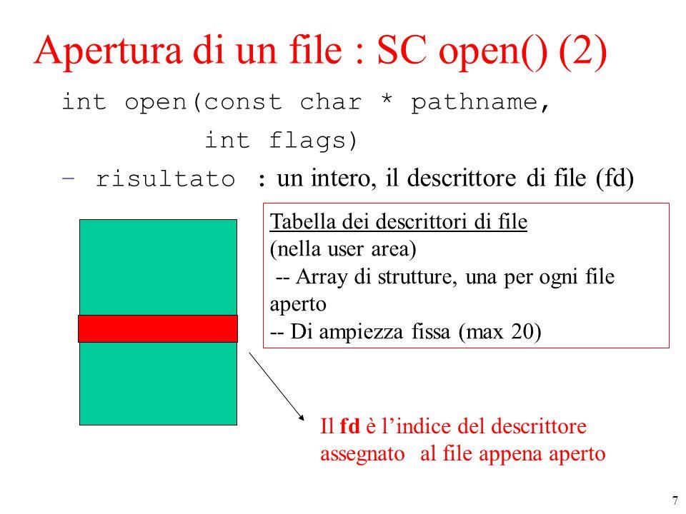 7 Apertura di un file : SC open() (2) int open(const char * pathname, int flags) –risultato : un intero, il descrittore di file (fd) Tabella dei descrittori di file (nella user area) -- Array di strutture, una per ogni file aperto -- Di ampiezza fissa (max 20) Il fd è l'indice del descrittore assegnato al file appena aperto
