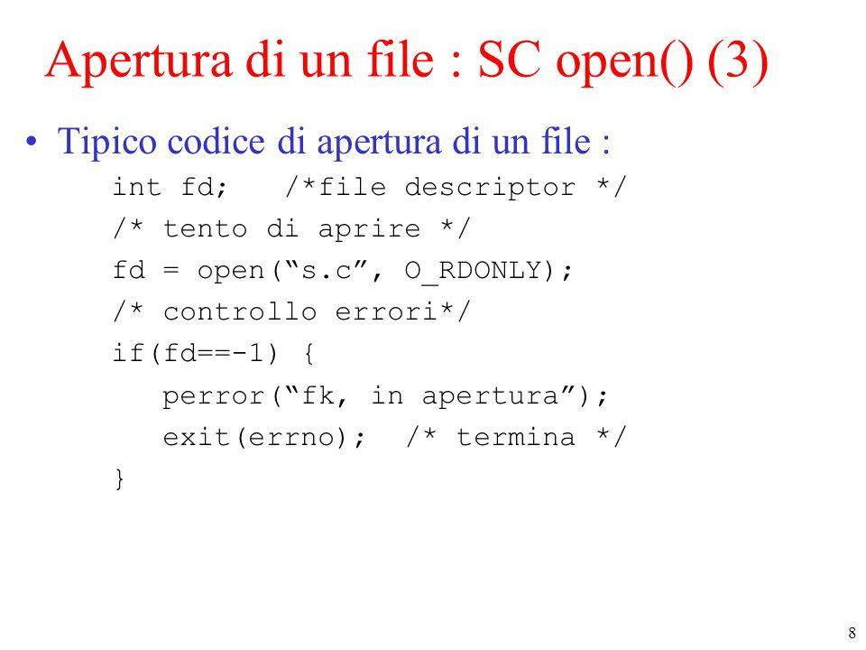 8 Apertura di un file : SC open() (3) Tipico codice di apertura di un file : int fd; /*file descriptor */ /* tento di aprire */ fd = open( s.c , O_RDONLY); /* controllo errori*/ if(fd==-1) { perror( fk, in apertura ); exit(errno); /* termina */ }