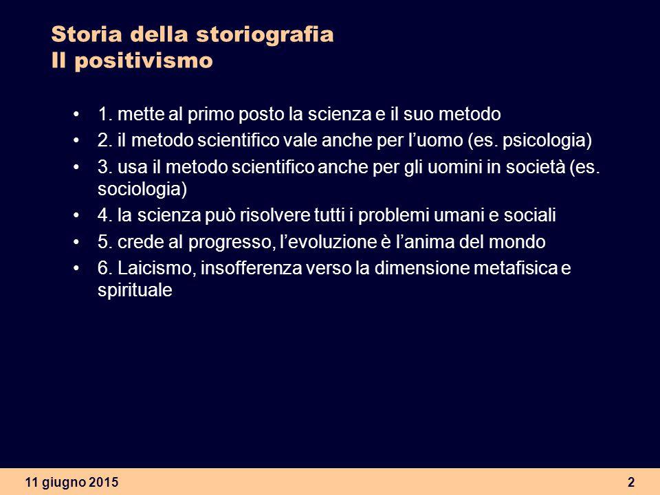 11 giugno 20152 Storia della storiografia Il positivismo 1. mette al primo posto la scienza e il suo metodo 2. il metodo scientifico vale anche per l'