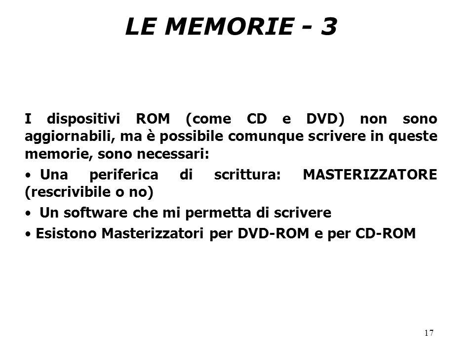 17 LE MEMORIE - 3 I dispositivi ROM (come CD e DVD) non sono aggiornabili, ma è possibile comunque scrivere in queste memorie, sono necessari: Una periferica di scrittura: MASTERIZZATORE (rescrivibile o no) Un software che mi permetta di scrivere Esistono Masterizzatori per DVD-ROM e per CD-ROM