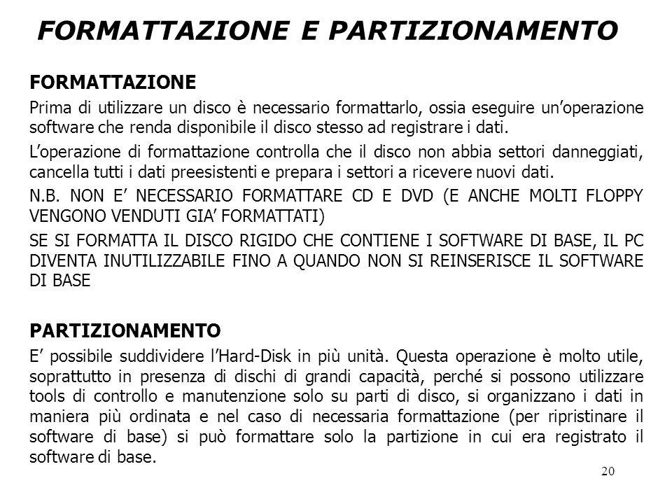 20 FORMATTAZIONE E PARTIZIONAMENTO FORMATTAZIONE Prima di utilizzare un disco è necessario formattarlo, ossia eseguire un'operazione software che renda disponibile il disco stesso ad registrare i dati.