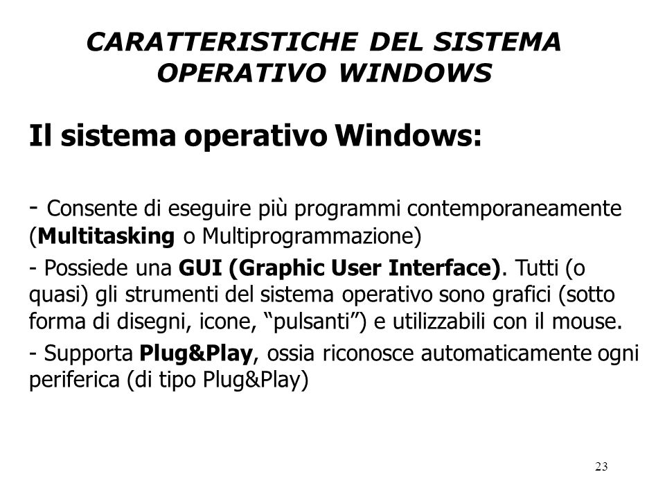 23 CARATTERISTICHE DEL SISTEMA OPERATIVO WINDOWS Il sistema operativo Windows: - Consente di eseguire più programmi contemporaneamente (Multitasking o Multiprogrammazione) - Possiede una GUI (Graphic User Interface).