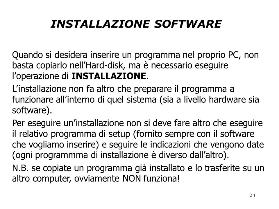 24 INSTALLAZIONE SOFTWARE Quando si desidera inserire un programma nel proprio PC, non basta copiarlo nell'Hard-disk, ma è necessario eseguire l'operazione di INSTALLAZIONE.