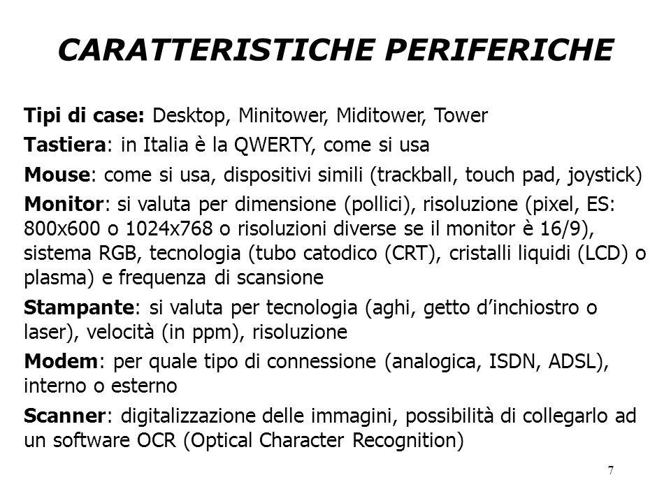7 CARATTERISTICHE PERIFERICHE Tipi di case: Desktop, Minitower, Miditower, Tower Tastiera: in Italia è la QWERTY, come si usa Mouse: come si usa, dispositivi simili (trackball, touch pad, joystick) Monitor: si valuta per dimensione (pollici), risoluzione (pixel, ES: 800x600 o 1024x768 o risoluzioni diverse se il monitor è 16/9), sistema RGB, tecnologia (tubo catodico (CRT), cristalli liquidi (LCD) o plasma) e frequenza di scansione Stampante: si valuta per tecnologia (aghi, getto d'inchiostro o laser), velocità (in ppm), risoluzione Modem: per quale tipo di connessione (analogica, ISDN, ADSL), interno o esterno Scanner: digitalizzazione delle immagini, possibilità di collegarlo ad un software OCR (Optical Character Recognition)
