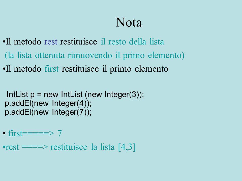 Nota Il metodo rest restituisce il resto della lista (la lista ottenuta rimuovendo il primo elemento) Il metodo first restituisce il primo elemento IntList p = new IntList (new Integer(3)); p.addEl(new Integer(4)); p.addEl(new Integer(7)); first=====> 7 rest ====> restituisce la lista [4,3]