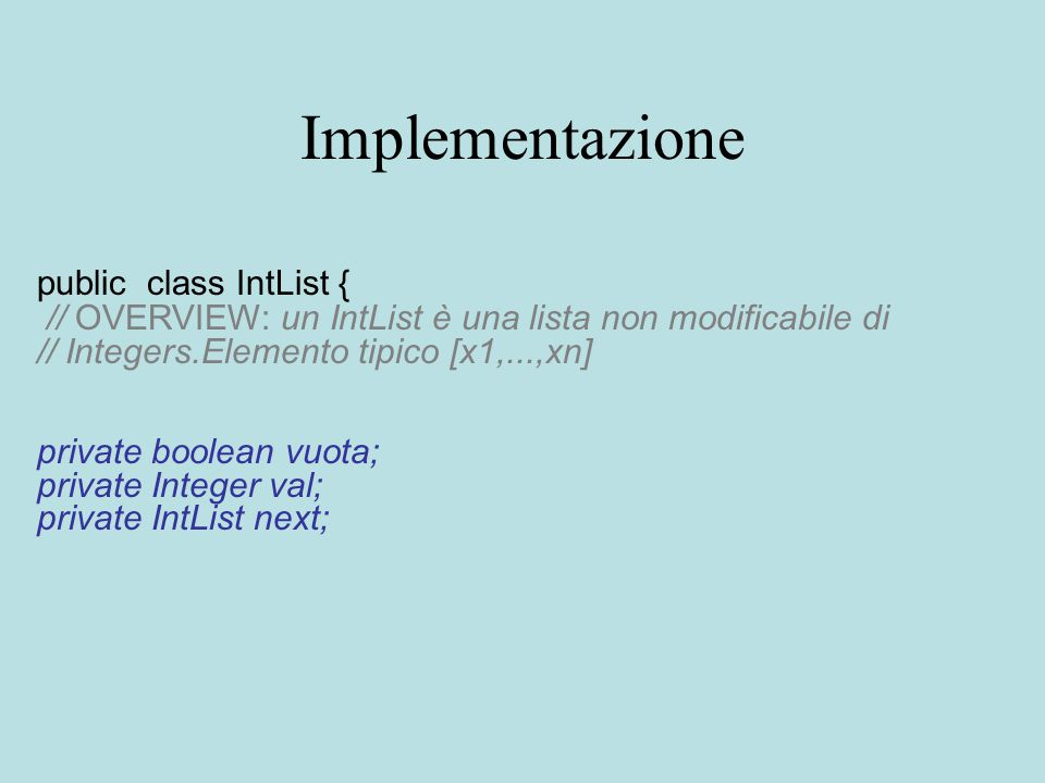 Implementazione public class IntList { // OVERVIEW: un IntList è una lista non modificabile di // Integers.Elemento tipico [x1,...,xn] private boolean vuota; private Integer val; private IntList next;
