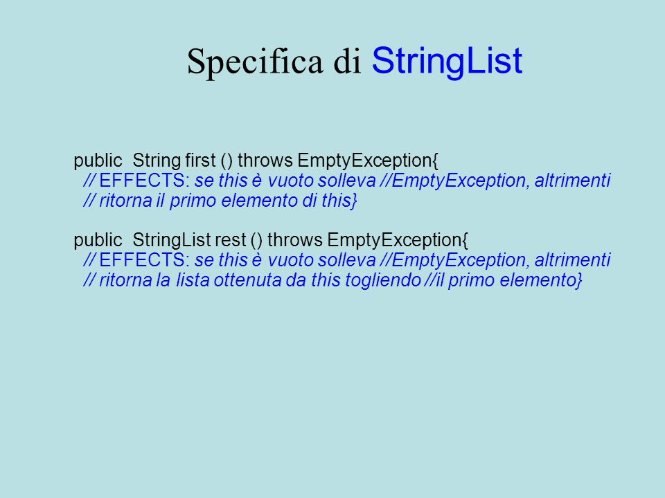 Specifica di StringList public String first () throws EmptyException{ // EFFECTS: se this è vuoto solleva //EmptyException, altrimenti // ritorna il primo elemento di this} public StringList rest () throws EmptyException{ // EFFECTS: se this è vuoto solleva //EmptyException, altrimenti // ritorna la lista ottenuta da this togliendo //il primo elemento}