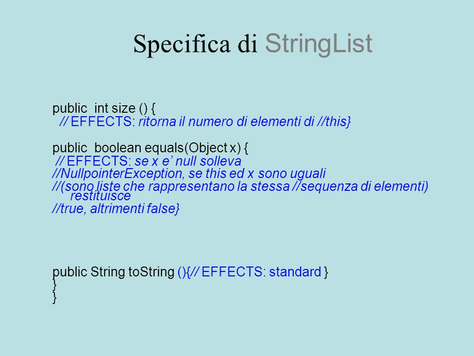 Specifica di StringList public int size () { // EFFECTS: ritorna il numero di elementi di //this} public boolean equals(Object x) { // EFFECTS: se x e' null solleva //NullpointerException, se this ed x sono uguali //(sono liste che rappresentano la stessa //sequenza di elementi) restituisce //true, altrimenti false} public String toString (){// EFFECTS: standard } }