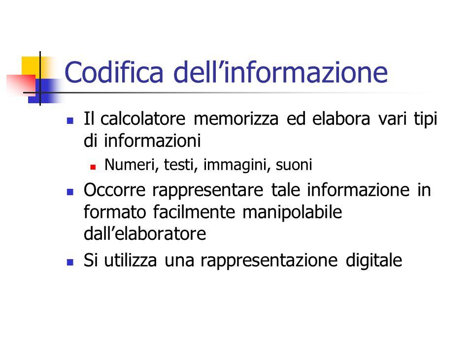 Codifica dell'informazione Il calcolatore memorizza ed elabora vari tipi di informazioni Numeri, testi, immagini, suoni Occorre rappresentare tale informazione in formato facilmente manipolabile dall'elaboratore Si utilizza una rappresentazione digitale