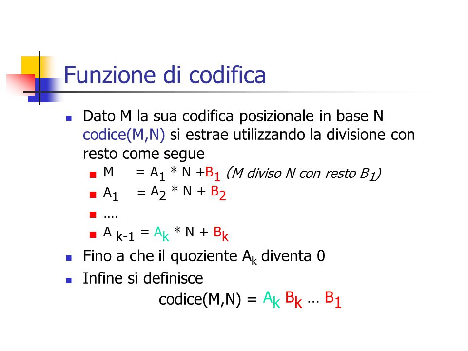 Funzione di codifica Dato M la sua codifica posizionale in base N codice(M,N) si estrae utilizzando la divisione con resto come segue M = A 1 * N +B 1 ( M diviso N con resto B 1 ) A 1 = A 2 * N + B 2 ….