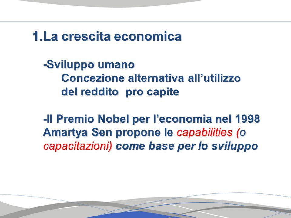 1.La crescita economica -Sviluppo umano Concezione alternativa all'utilizzo del reddito pro capite -Il Premio Nobel per l'economia nel 1998 Amartya Sen propone le capabilities (o capacitazioni) come base per lo sviluppo