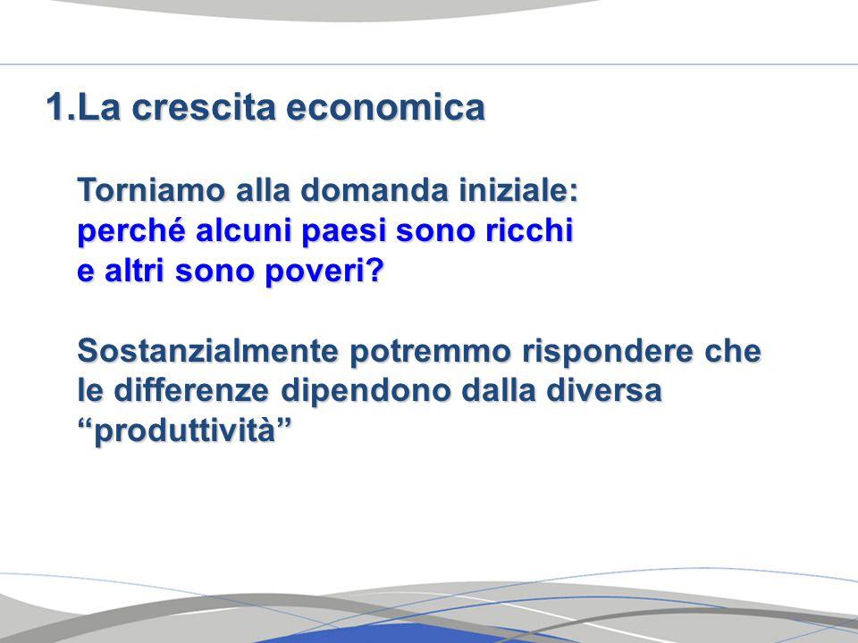 1.La crescita economica Torniamo alla domanda iniziale: perché alcuni paesi sono ricchi perché alcuni paesi sono ricchi e altri sono poveri.