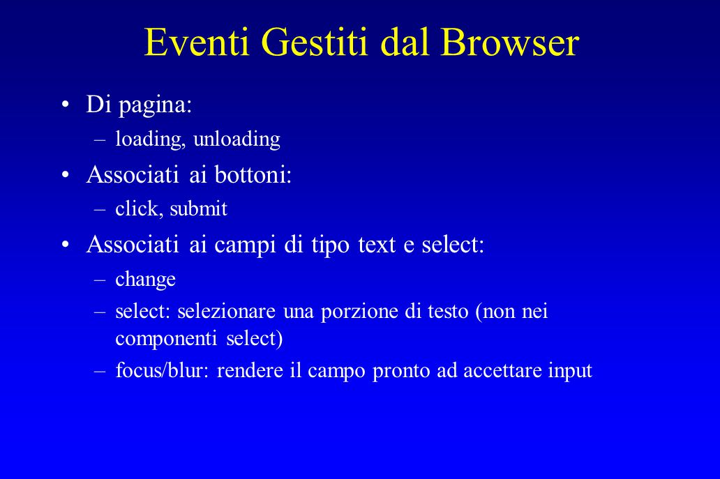 Eventi Gestiti dal Browser Di pagina: –loading, unloading Associati ai bottoni: –click, submit Associati ai campi di tipo text e select: –change –select: selezionare una porzione di testo (non nei componenti select) –focus/blur: rendere il campo pronto ad accettare input