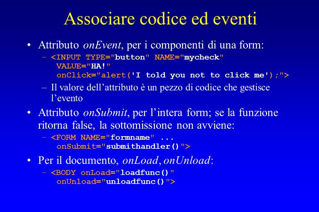 Associare codice ed eventi Attributo onEvent, per i componenti di una form: – –Il valore dell'attributo è un pezzo di codice che gestisce l'evento Attributo onSubmit, per l'intera form; se la funzione ritorna false, la sottomissione non avviene: – Per il documento, onLoad, onUnload: –