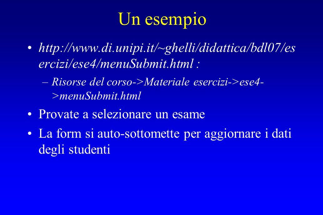 Un esempio http://www.di.unipi.it/~ghelli/didattica/bdl07/es ercizi/ese4/menuSubmit.html : –Risorse del corso->Materiale esercizi->ese4- >menuSubmit.html Provate a selezionare un esame La form si auto-sottomette per aggiornare i dati degli studenti