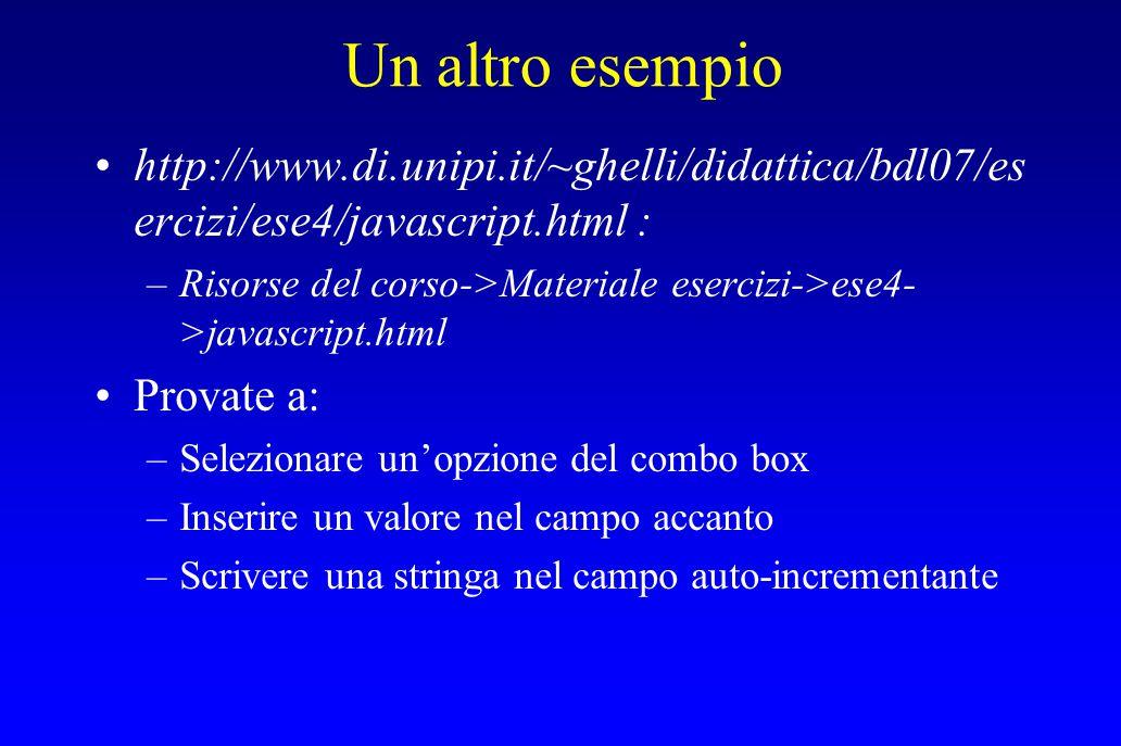 Un altro esempio http://www.di.unipi.it/~ghelli/didattica/bdl07/es ercizi/ese4/javascript.html : –Risorse del corso->Materiale esercizi->ese4- >javascript.html Provate a: –Selezionare un'opzione del combo box –Inserire un valore nel campo accanto –Scrivere una stringa nel campo auto-incrementante