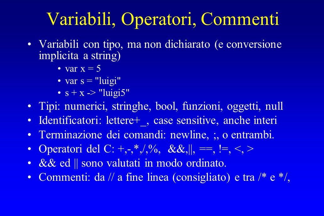 Variabili, Operatori, Commenti Variabili con tipo, ma non dichiarato (e conversione implicita a string) var x = 5 var s = luigi s + x -> luigi5 Tipi: numerici, stringhe, bool, funzioni, oggetti, null Identificatori: lettere+_, case sensitive, anche interi Terminazione dei comandi: newline, ;, o entrambi.