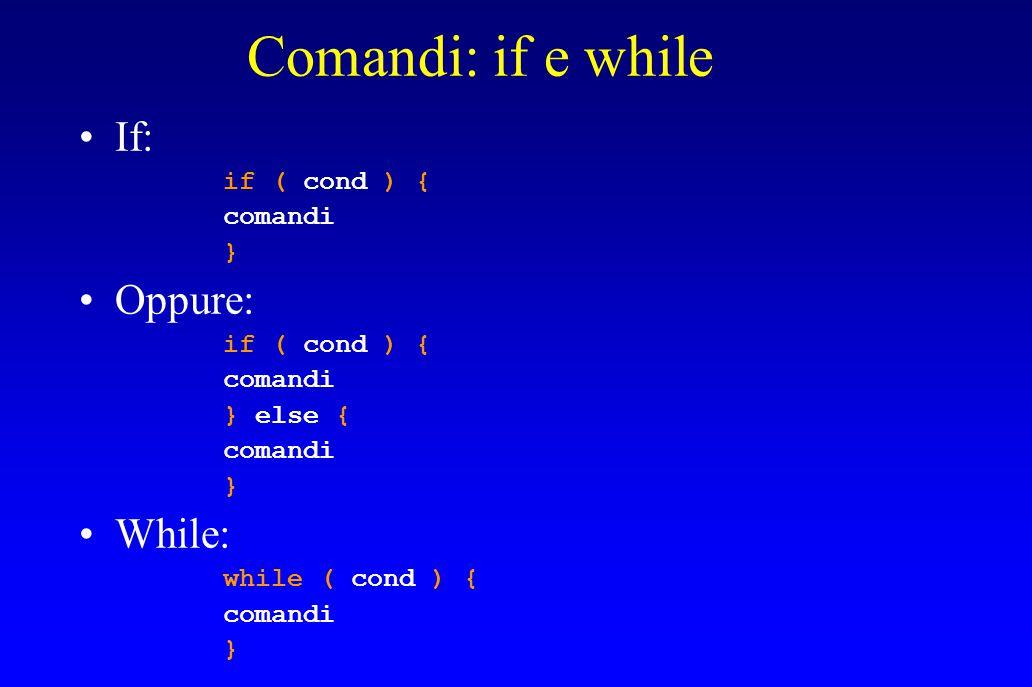 Comandi: if e while If: if ( cond ) { comandi } Oppure: if ( cond ) { comandi } else { comandi } While: while ( cond ) { comandi }