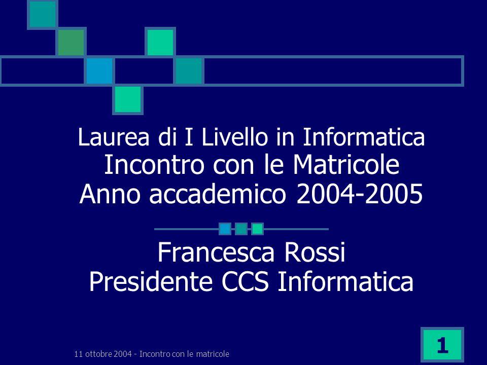 11 ottobre 2004 - Incontro con le matricole 1 Laurea di I Livello in Informatica Incontro con le Matricole Anno accademico 2004-2005 Francesca Rossi Presidente CCS Informatica