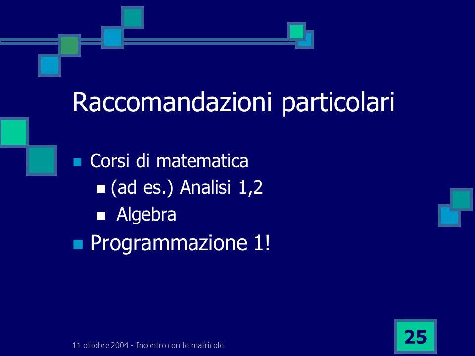 11 ottobre 2004 - Incontro con le matricole 25 Raccomandazioni particolari Corsi di matematica (ad es.) Analisi 1,2 Algebra Programmazione 1!