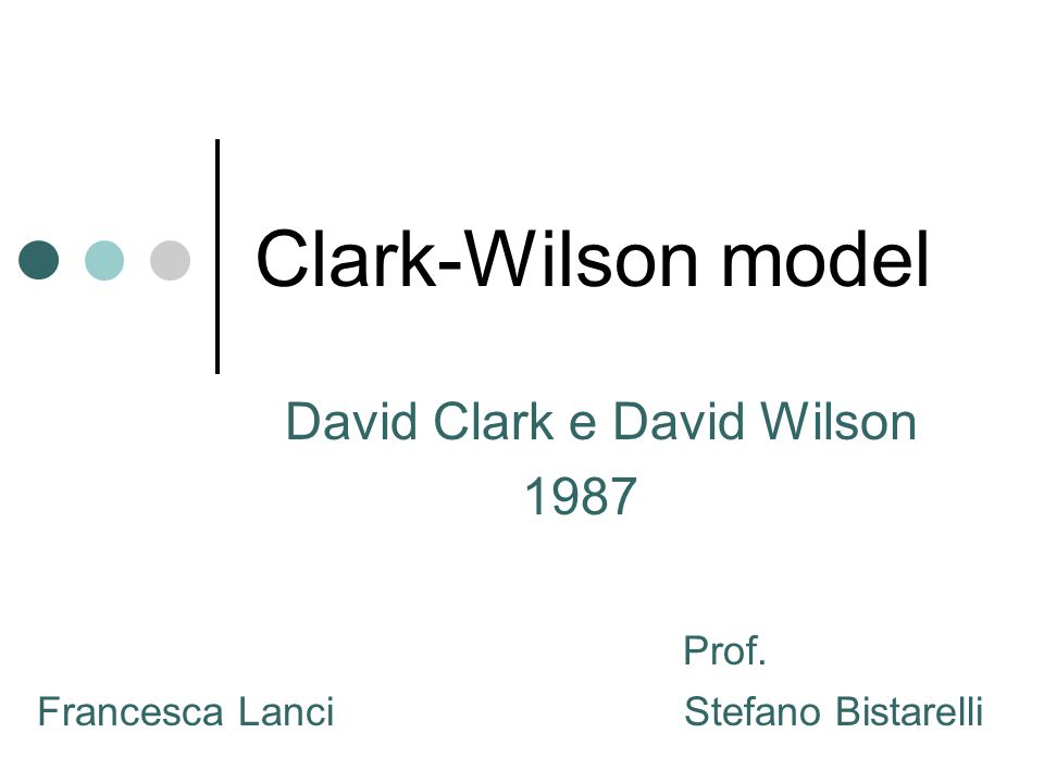 Clark-Wilson model David Clark e David Wilson 1987 Prof. Francesca Lanci Stefano Bistarelli