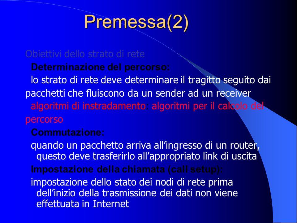 Premessa(2) Obiettivi dello strato di rete Determinazione del percorso: lo strato di rete deve determinare il tragitto seguito dai pacchetti che fluiscono da un sender ad un receiver algoritmi di instradamento: algoritmi per il calcolo del percorso Commutazione: quando un pacchetto arriva all'ingresso di un router, questo deve trasferirlo all'appropriato link di uscita Impostazione della chiamata (call setup): impostazione dello stato dei nodi di rete prima dell'inizio della trasmissione dei dati non viene effettuata in Internet