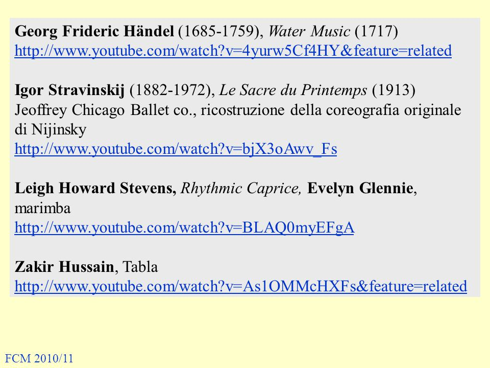 Georg Frideric Händel (1685-1759), Water Music (1717) http://www.youtube.com/watch?v=4yurw5Cf4HY&feature=related Igor Stravinskij (1882-1972), Le Sacre du Printemps (1913) Jeoffrey Chicago Ballet co., ricostruzione della coreografia originale di Nijinsky http://www.youtube.com/watch?v=bjX3oAwv_Fs Leigh Howard Stevens, Rhythmic Caprice, Evelyn Glennie, marimba http://www.youtube.com/watch?v=BLAQ0myEFgA Zakir Hussain, Tabla http://www.youtube.com/watch?v=As1OMMcHXFs&feature=related FCM 2010/11
