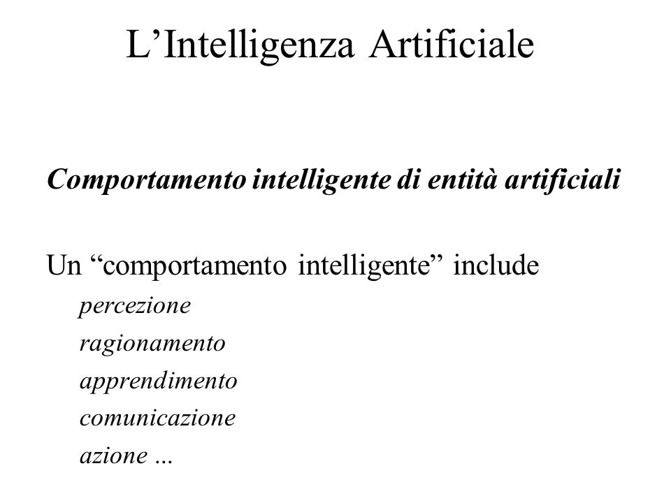 "L'Intelligenza Artificiale Comportamento intelligente di entità artificiali Un ""comportamento intelligente"" include percezione ragionamento apprendime"