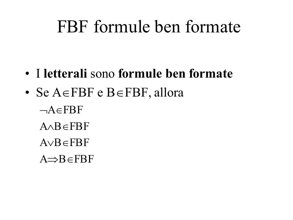 FBF formule ben formate I letterali sono formule ben formate Se A  FBF e B  FBF, allora  A  FBF A  B  FBF A  B  FBF A  B  FBF