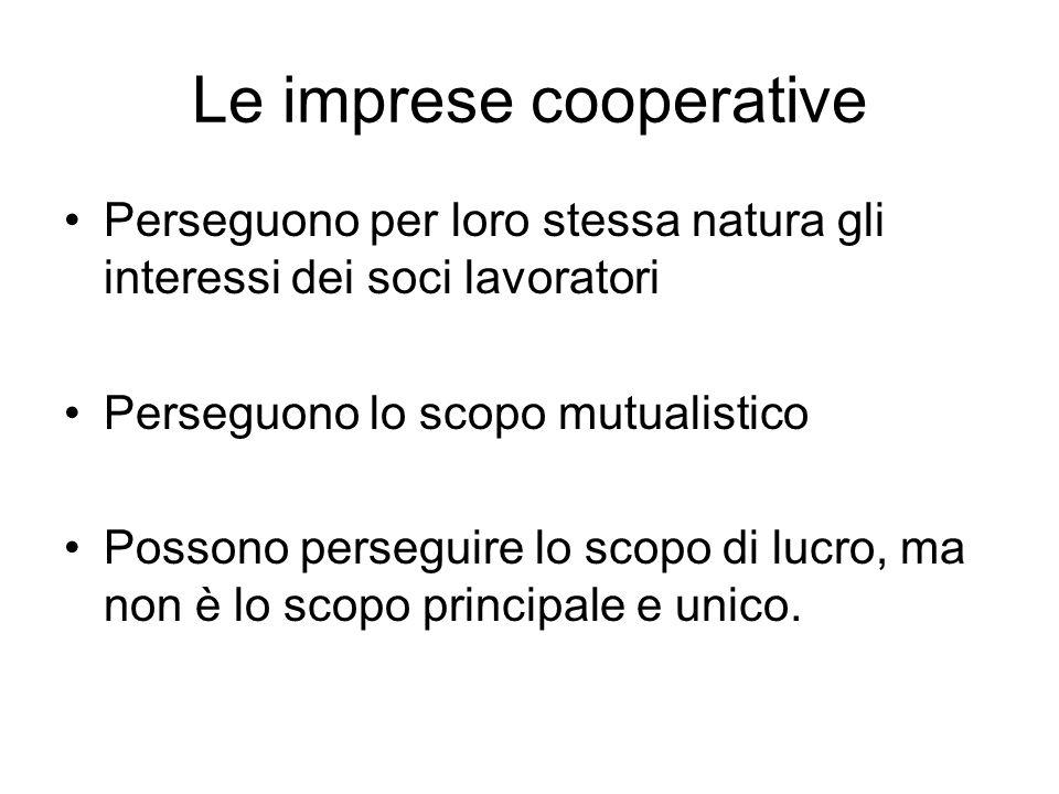 Le imprese cooperative Perseguono per loro stessa natura gli interessi dei soci lavoratori Perseguono lo scopo mutualistico Possono perseguire lo scopo di lucro, ma non è lo scopo principale e unico.