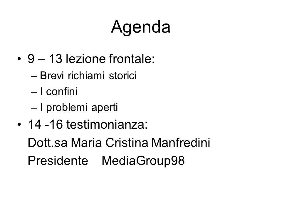 Agenda 9 – 13 lezione frontale: –Brevi richiami storici –I confini –I problemi aperti 14 -16 testimonianza: Dott.sa Maria Cristina Manfredini PresidenteMediaGroup98